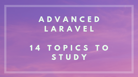 Advanced Laravel: 14 Topics and Links to Learn Them
